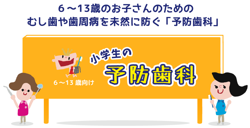6〜13歳のお子さんのための むし歯や歯周病を未然に防ぐ「予防歯科」