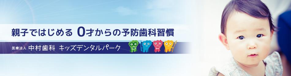 大阪茨木市の小児歯科・中村歯科キッズデンタルパーク。親子ではじめる0才からの予防歯科